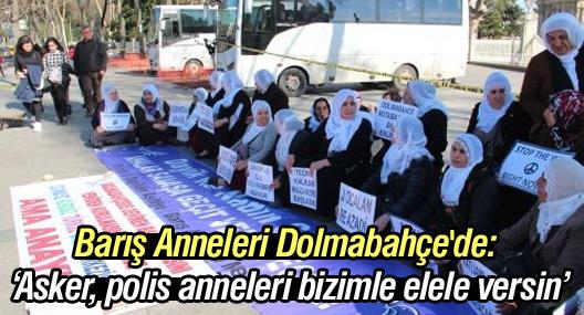 Barış Anneleri Dolmabahçe'de: 'Asker, polis anneleri bizimle elele versin'