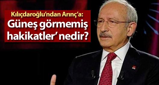 Kılıçdaroğlu'ndan Arınç'a: 'Güneş görmemiş hakikatler' nedir?
