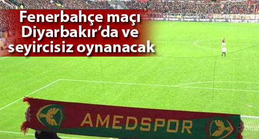 Amedspor-Fenerbahçe maçı Diyarbakır'da ve seyircisiz oynanacak