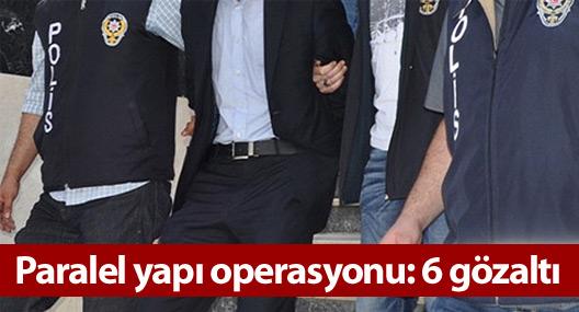 Paralel yapı operasyonu: 6 gözaltı