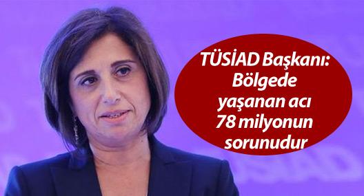 TÜSİAD Başkanı: Bölgede yaşanan acı 78 milyonun sorunudur