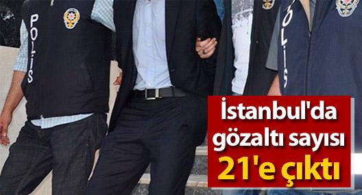 İstanbul'da gözaltı sayısı 21'e çıktı