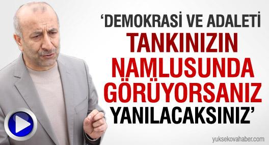 'Demokrasiyi, adaleti tankınızın namlusunda görüyorsanız yanılacaksınız'