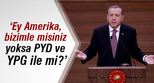 Erdoğan: Ey Amerika, bizimle misiniz yoksa PYD ve YPG ile mi?