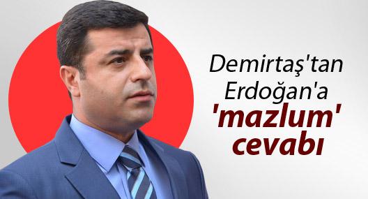 Demirtaş'tan Erdoğan'a 'mazlum' cevabı