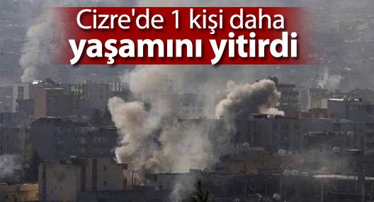Cizre'de 1 kişi daha yaşamını yitirdi