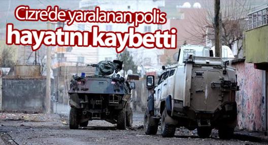Cizre'de yaralanan polis hayatını kaybetti