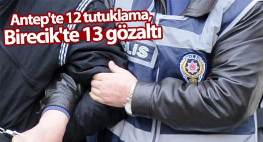 Antep'te 12 tutuklama, Birecik'te 13 gözaltı