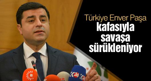 Demirtaş: Türkiye Enver Paşa kafasıyla savaşa sürükleniyor