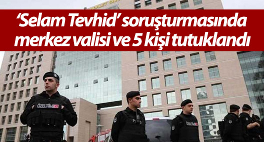 'Selam Tevhid' soruşturmasında merkez valisi ve 5 kişi tutuklandı