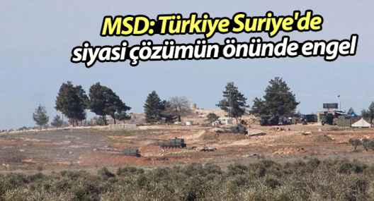 MSD: Türkiye Suriye'de siyasi çözümün önünde engel