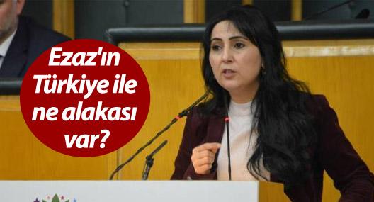 Yüksekdağ: Ezaz'ın Türkiye ile ne alakası var