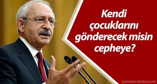 Kılıçdaroğlu: Kendi çocuklarını gönderecek misin cepheye?