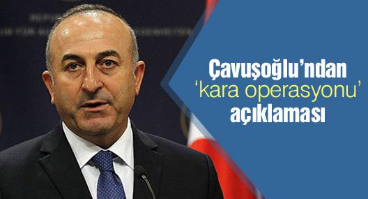 Çavuşoğlu'ndan 'kara operasyonu' açıklaması