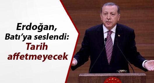 Erdoğan, Batı'ya seslendi: Tarih affetmeyecek