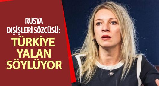 Rusya Dışişleri Sözcüsü: Türkiye yalan söylüyor