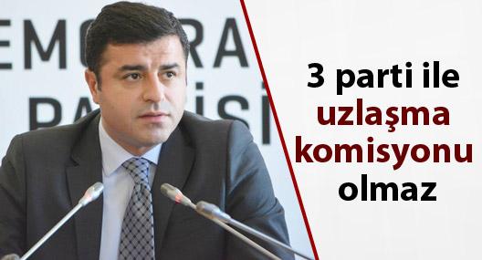 Demirtaş: 3 parti ile uzlaşma komisyonu olmaz