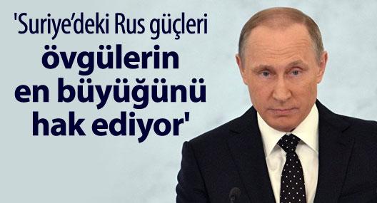 Putin: Suriye'deki Rus güçleri, övgülerin en büyüğünü hak ediyor