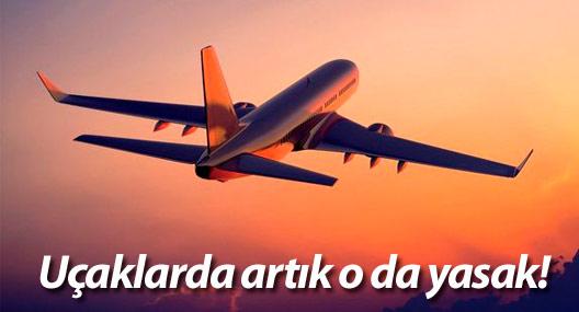 Uçaklarda artık o da yasak!