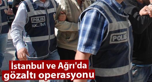 İstanbul ve Ağrı'da gözaltı operasyonu