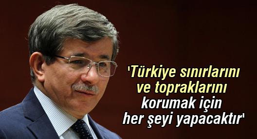 Davutoğlu: 'Türkiye sınırlarını ve topraklarını korumak için her şeyi yapacaktır'