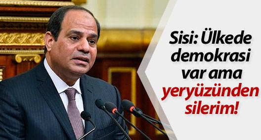 Sisi: Ülkede demokrasi var ama yeryüzünden silerim!
