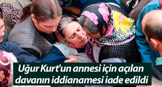 Uğur Kurt'un annesi için açılan davanın iddianamesi iade edildi