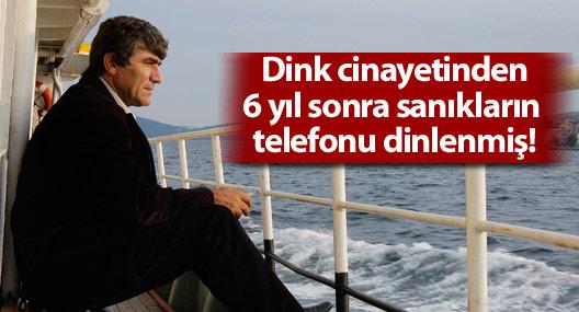 Dink cinayetinden 6 yıl sonra sanıkların telefonu dinlenmiş!