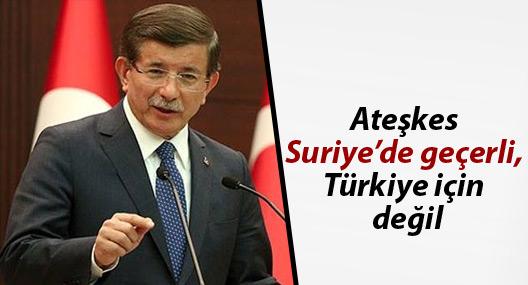 Davutoğlu: Ateşkes Suriye'de geçerli, Türkiye için değil