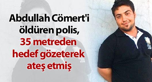 Cömert'i öldüren polis, 35 metreden hedef gözeterek ateş etmiş