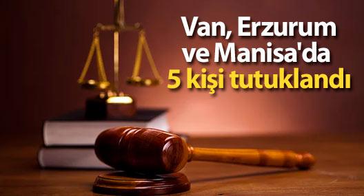 Van, Erzurum ve Manisa'da 5 kişi tutuklandı