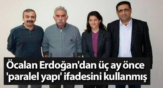 Öcalan Erdoğan'dan üç ay önce 'paralel yapı' ifadesini kullanmış