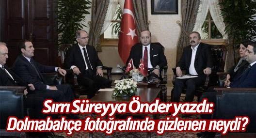 Sırrı Süreyya Önder yazdı: Dolmabahçe fotoğrafında gizlenen neydi?