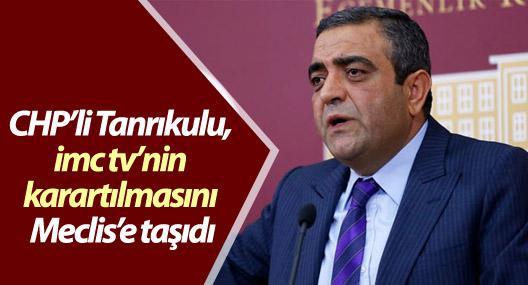 CHP'li Tanrıkulu, imc tv'nin karartılmasını Meclis'e taşıdı