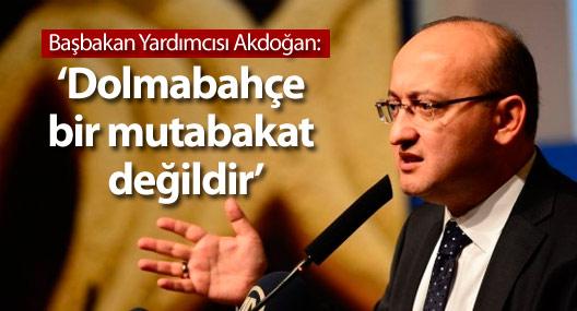 Akdoğan: Dolmabahçe bir mutabakat değildir