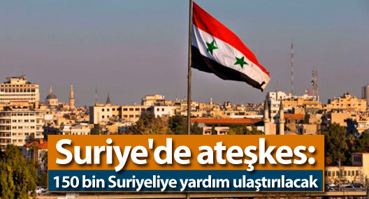 Suriye'de ateşkes: 150 bin Suriyeliye yardım ulaştırılacak