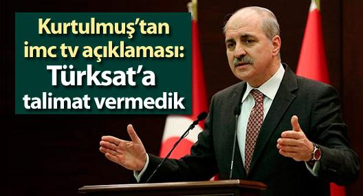 Kurtulmuş'tan imc tv açıklaması: Türksat'a talimat vermedik