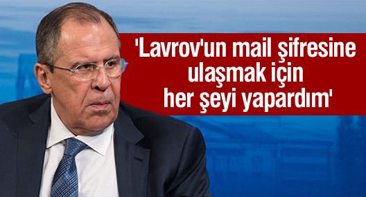 'Lavrov'un mail şifresine ulaşmak için her şeyi yapardım'