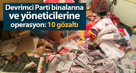 Devrimci Parti binalarına ve yöneticilerine operasyon: 10 gözaltı