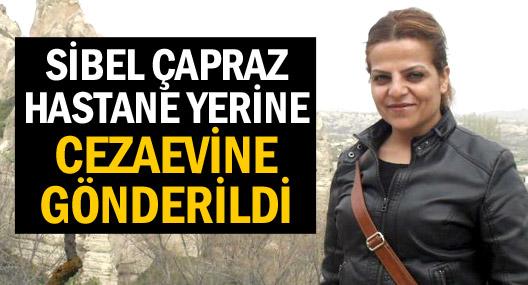 Sibel Çapraz hastane yerine cezaevine gönderildi