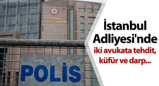 İstanbul Adliyesi'nde iki avukata tehdit, küfür ve darp...