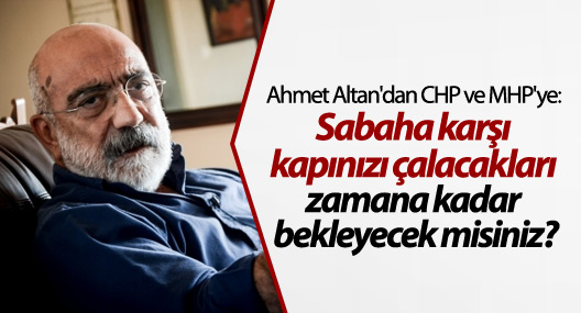 Ahmet Altan: Sabaha karşı kapınızı çalacakları zamana kadar bekleyecek misiniz?