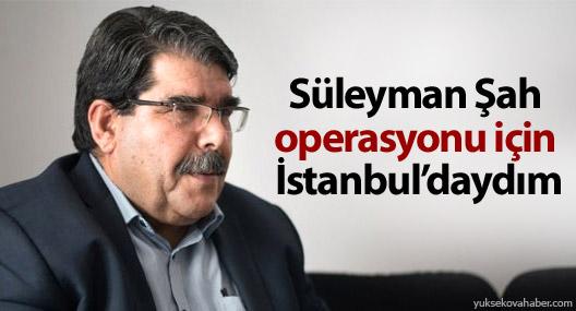 Müslim: Süleyman Şah operasyonu için İstanbul'daydım