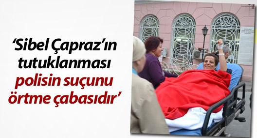 'Sibel Çapraz'ın tutuklanması, polisin suçunu örtme çabasıdır'