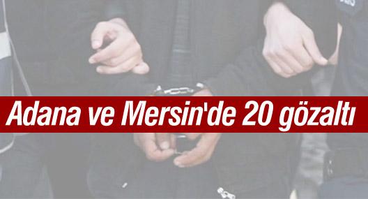 Adana ve Mersin'de 20 gözaltı