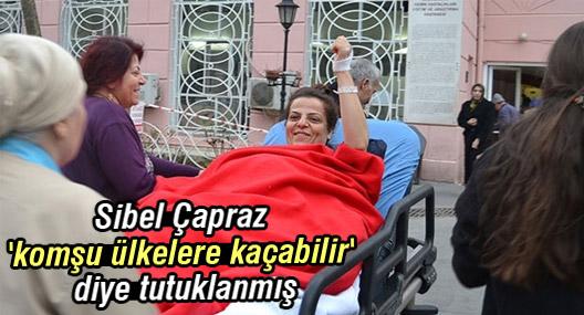 Sibel Çapraz 'komşu ülkelere kaçabilir' diye tutuklanmış