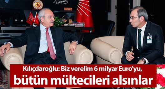Kılıçdaroğlu: Biz verelim 6 milyar Euro'yu, bütün mültecileri alsınlar