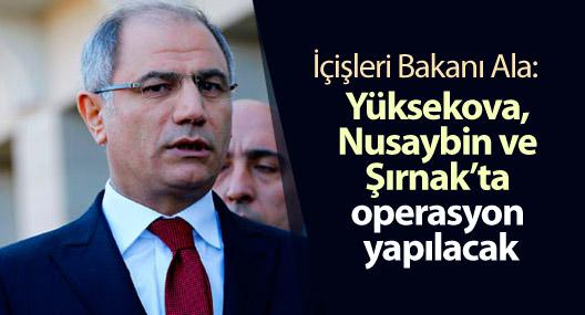 Ala: Yüksekova, Nusaybin ve Şırnak'ta operasyon yapılacak