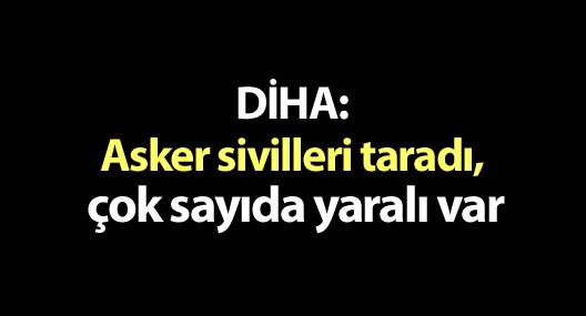 DİHA: Asker sivilleri taradı, çok sayıda yaralı var