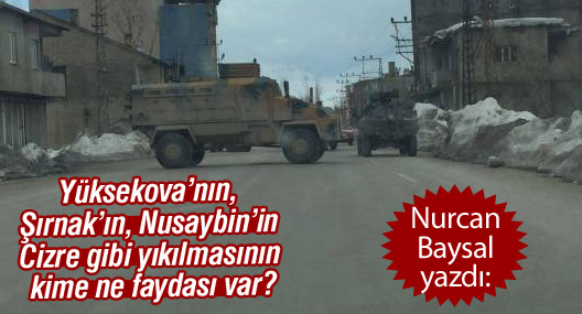 'Yüksekova'nın, Şırnak'ın, Nusaybin'in Cizre gibi yıkılmasının kime ne faydası var?'